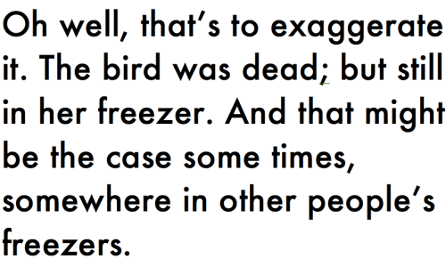 Oh well, that's to exaggerate it. The bird was dead; but still in her freezer. And that might be the case some times, somewhere in other people's freezers.